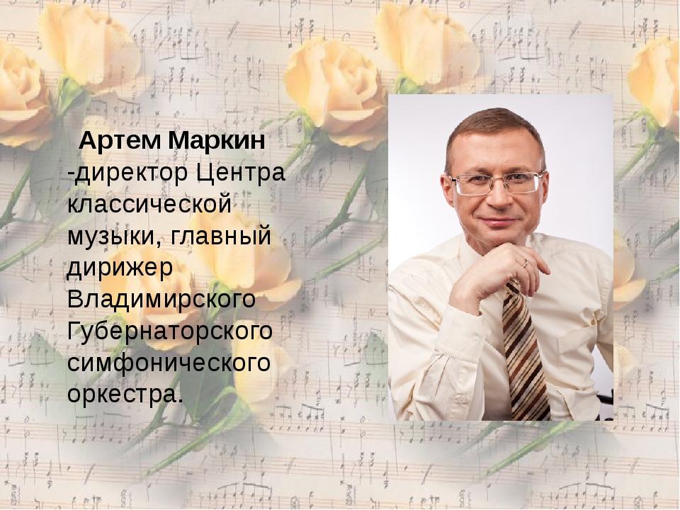 Артем Маркин -директор Центра классической музыки, главный дирижер Владимирс...