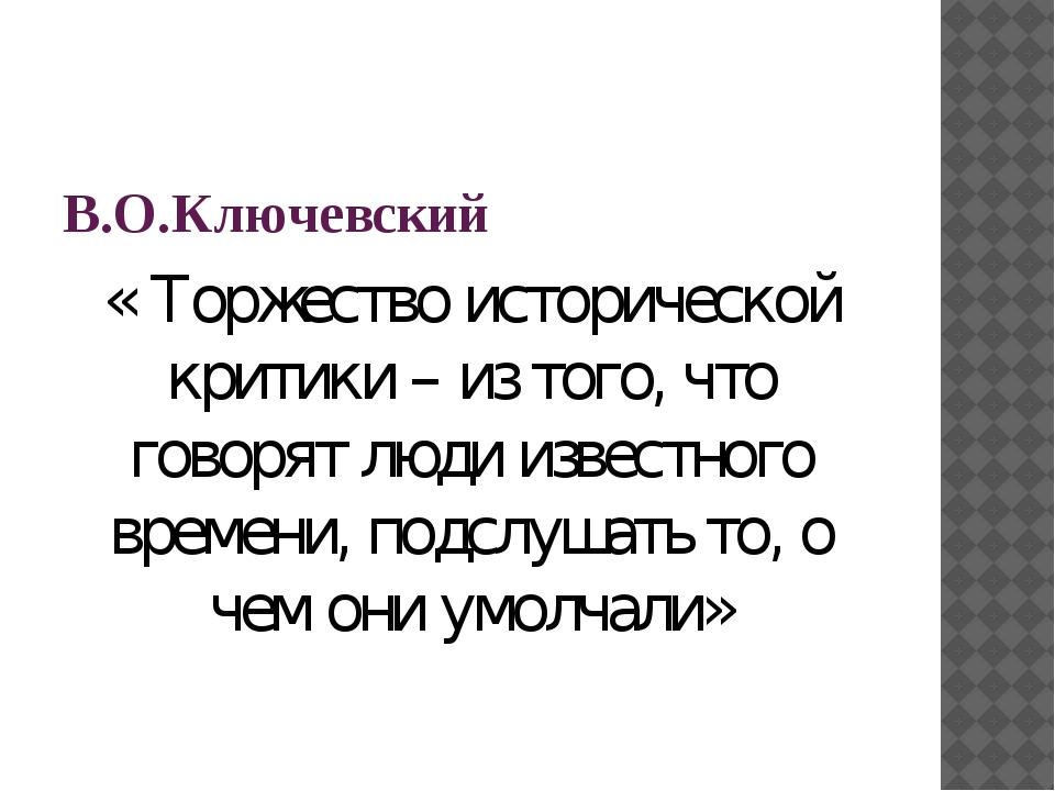 В.О.Ключевский « Торжество исторической критики – из того, что говорят люди...