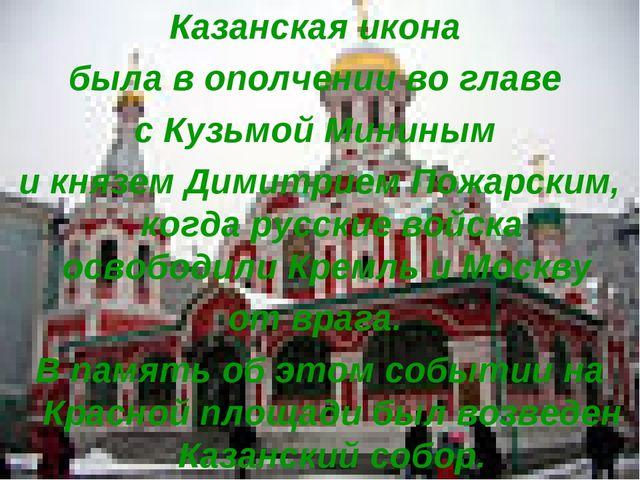 Казанская икона была в ополчении во главе с Кузьмой Мининым и князем Димитрие...