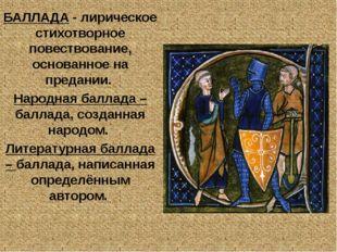 БАЛЛАДА - лирическое стихотворное повествование, основанное на предании. Наро