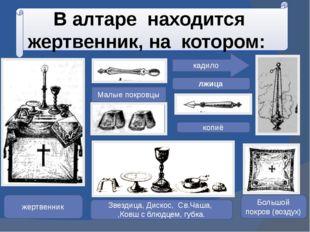 В алтаре находится жертвенник, на котором: Малые покровцы копиё лжица жертвен