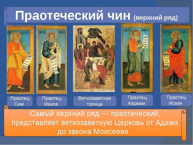 Праотеческий чин (верхний ряд) Самый верхний ряд — праотеческий, представляет...