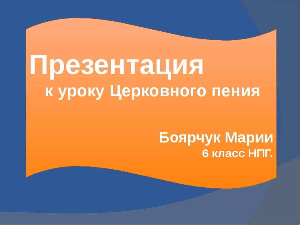 Презентация к уроку Церковного пения Боярчук Марии 6 класс НПГ.