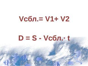 Vсбл.= V1+ V2 D = S - Vсбл.· t