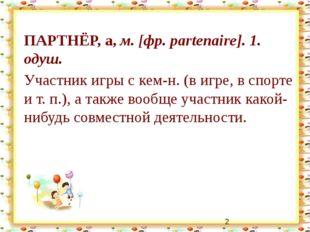 ПАРТНЁР, а, м. [фр. partenaire]. 1. одуш. Участник игры с кем-н. (в игре, в с