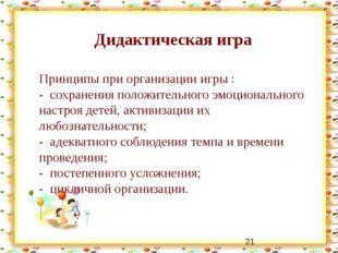 Дидактическая игра Принципы при организации игры : - сохранения положительно