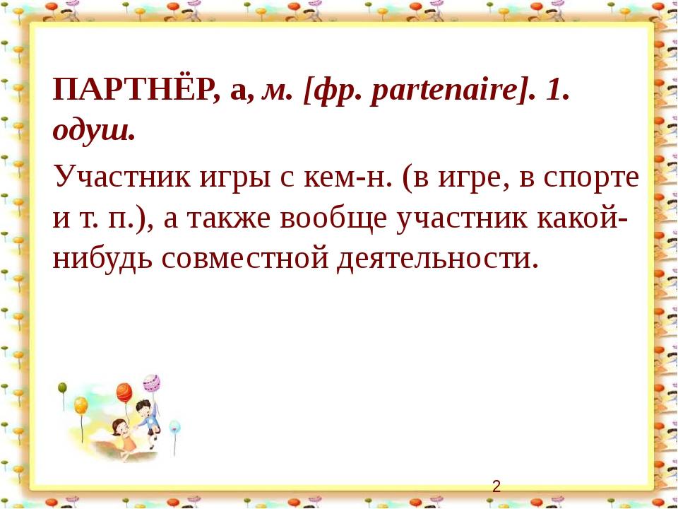 ПАРТНЁР, а, м. [фр. partenaire]. 1. одуш. Участник игры с кем-н. (в игре, в с...