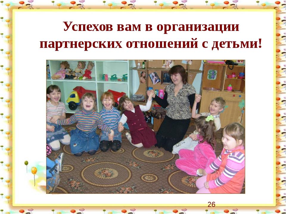 Успехов вам в организации партнерских отношений с детьми!
