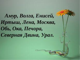 Амур, Волга, Енисей, Иртыш, Лена, Москва, Обь, Ока, Печора, Северная Двина,