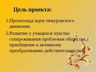 1.Пропаганда идеи тимуровского движения. 2.Развитие у учащихся чувство сопере