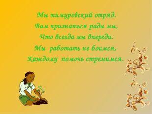 Мы тимуровский отряд. Вам признаться рады мы, Что всегда мы впереди. Мы работ