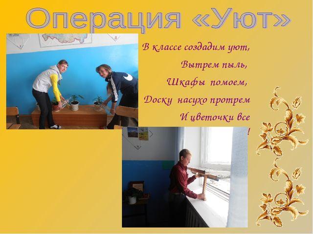 В классе создадим уют, Вытрем пыль, Шкафы помоем, Доску насухо протрем И цвет...