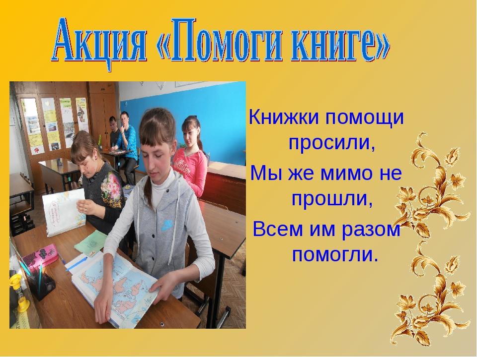 Книжки помощи просили, Мы же мимо не прошли, Всем им разом помогли.