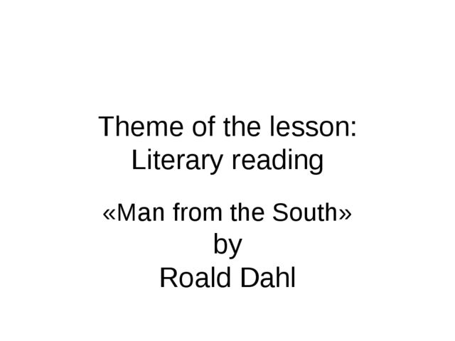 Theme of the lesson: Literary reading «Man from the South» by Roald Dahl