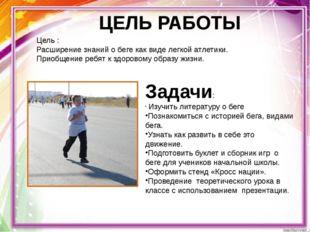 ЦЕЛЬ РАБОТЫ Цель : Расширение знаний о беге как виде легкой атлетики. Приобще
