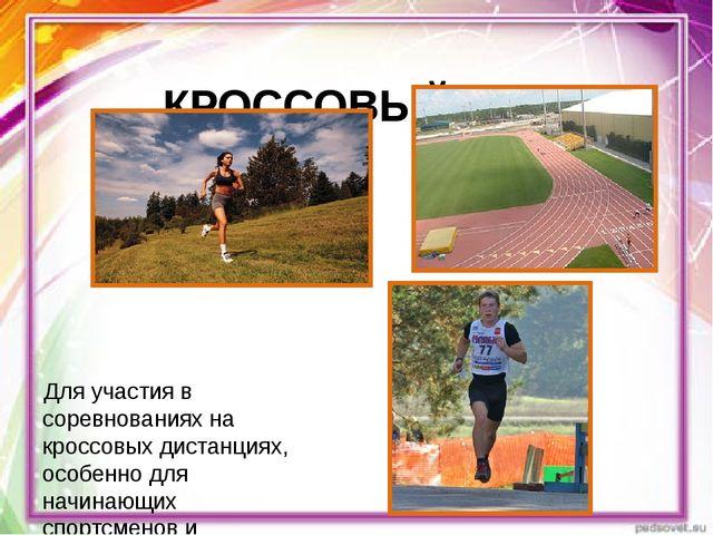 КРОССОВЫЙ БЕГ Для участия в соревнованиях на кроссовых дистанциях, особенно...