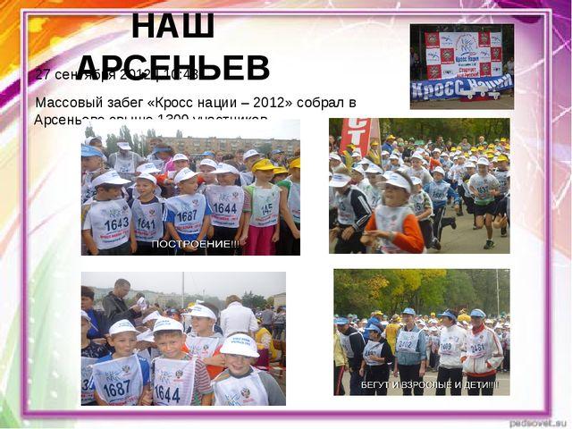 НАШ АРСЕНЬЕВ 27 сентября 2012 | 10:43 Массовый забег «Кросс нации – 2012» соб...