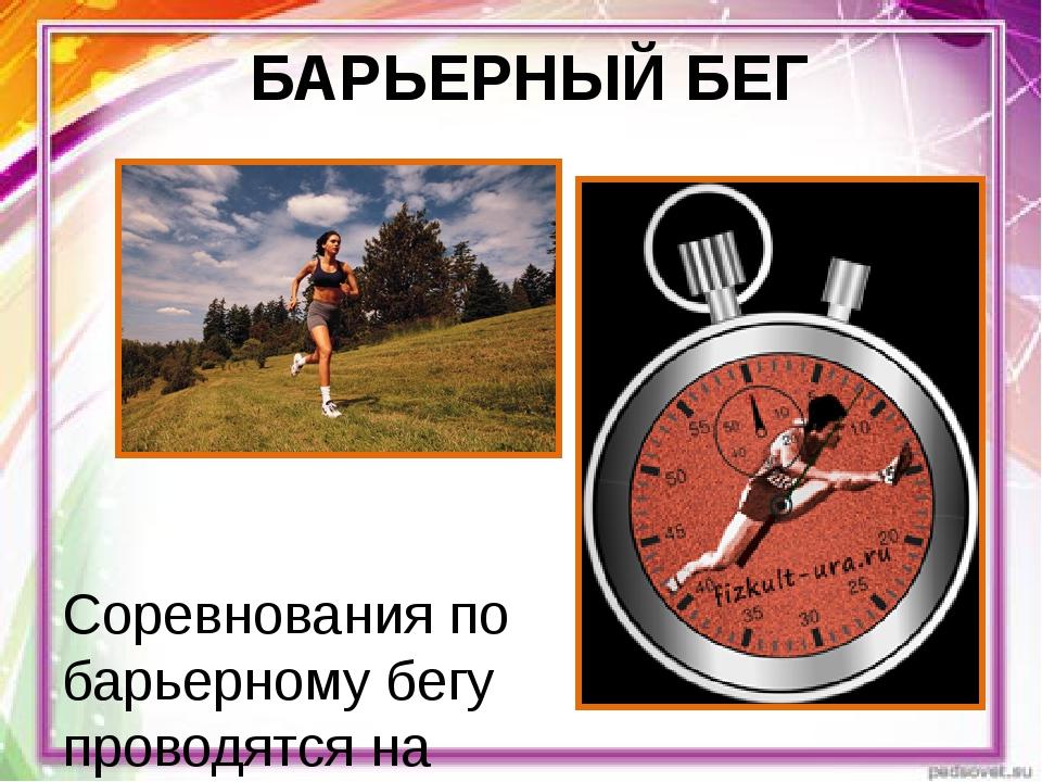 БАРЬЕРНЫЙ БЕГ Соревнования по барьерному бегу проводятся на дистанциях: у му...