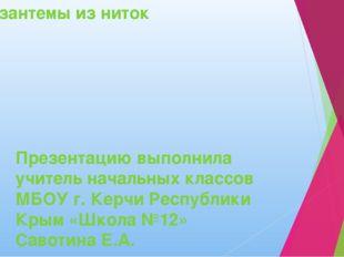 Хризантемы из ниток Презентацию выполнила учитель начальных классов МБОУ г. К
