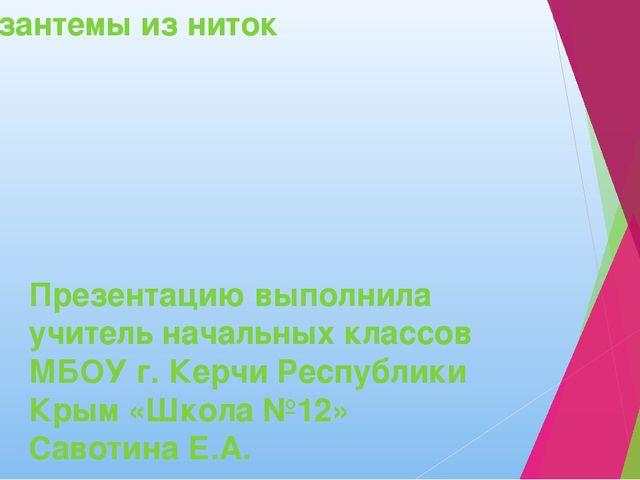 Хризантемы из ниток Презентацию выполнила учитель начальных классов МБОУ г. К...