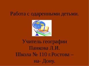 Работа с одаренными детьми. Учитель географии Панкова Л.И. Школа № 110 г.Рост