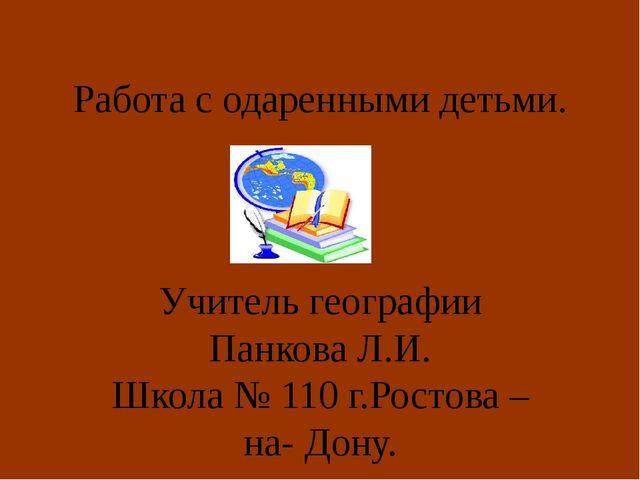 Работа с одаренными детьми. Учитель географии Панкова Л.И. Школа № 110 г.Рост...