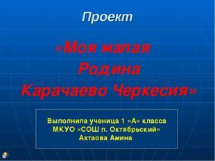 Проект «Моя малая Родина Карачаево Черкесия» Выполнила ученица 1 «А» класса М