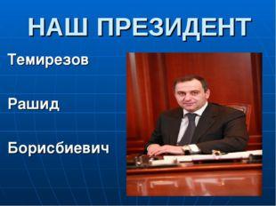 НАШ ПРЕЗИДЕНТ Темирезов Рашид Борисбиевич
