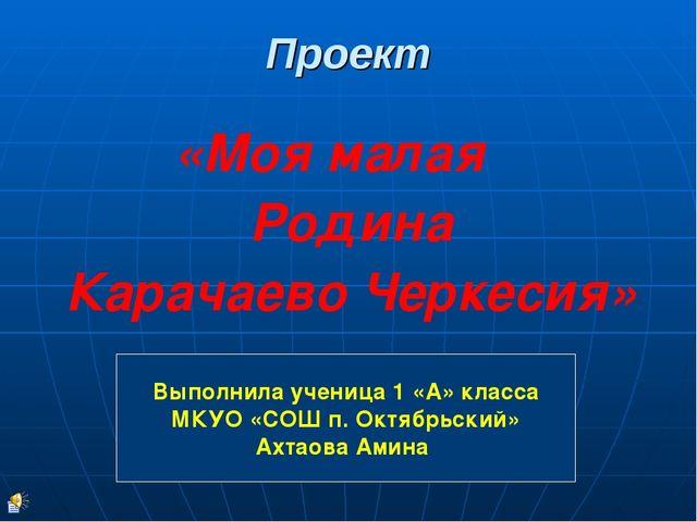 Проект «Моя малая Родина Карачаево Черкесия» Выполнила ученица 1 «А» класса М...