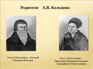 Отец А.В.Кольцова - Василий Петрович Кольцов Мать А.В.Кольцова – Прасковья Ив
