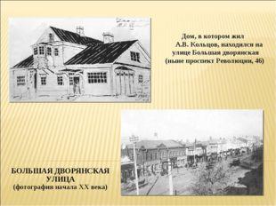 Дом, в котором жил А.В. Кольцов, находился на улице Большая дворянская (ныне