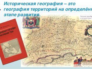 Историческая география – это география территорий на определённом этапе разви