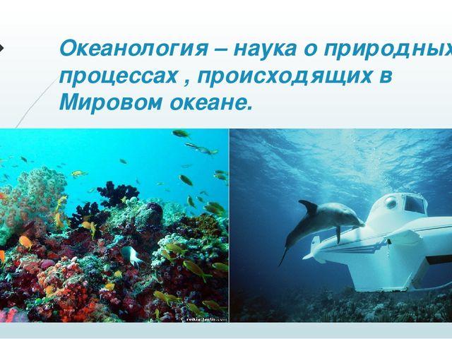 Океанология – наука о природных процессах , происходящих в Мировом океане.