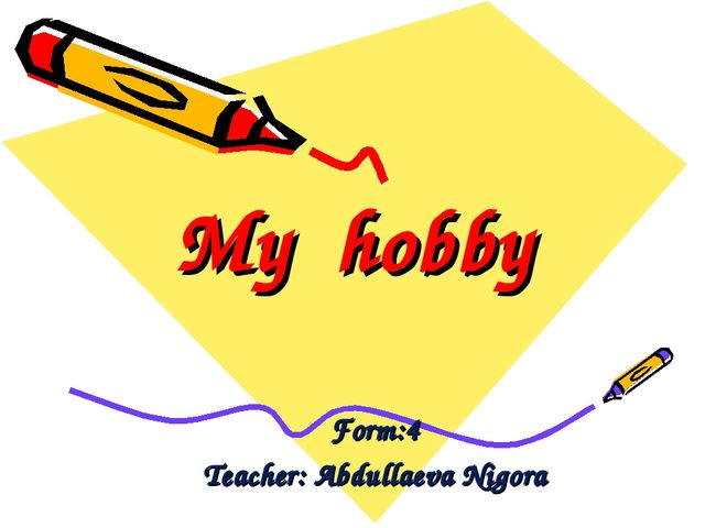 My hobby Form:4 Teacher: Abdullaeva Nigora