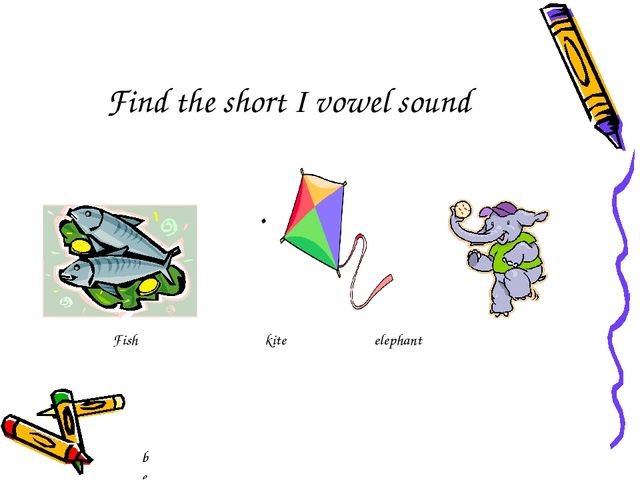 . bee Fish kite elephant Find the short I vowel sound