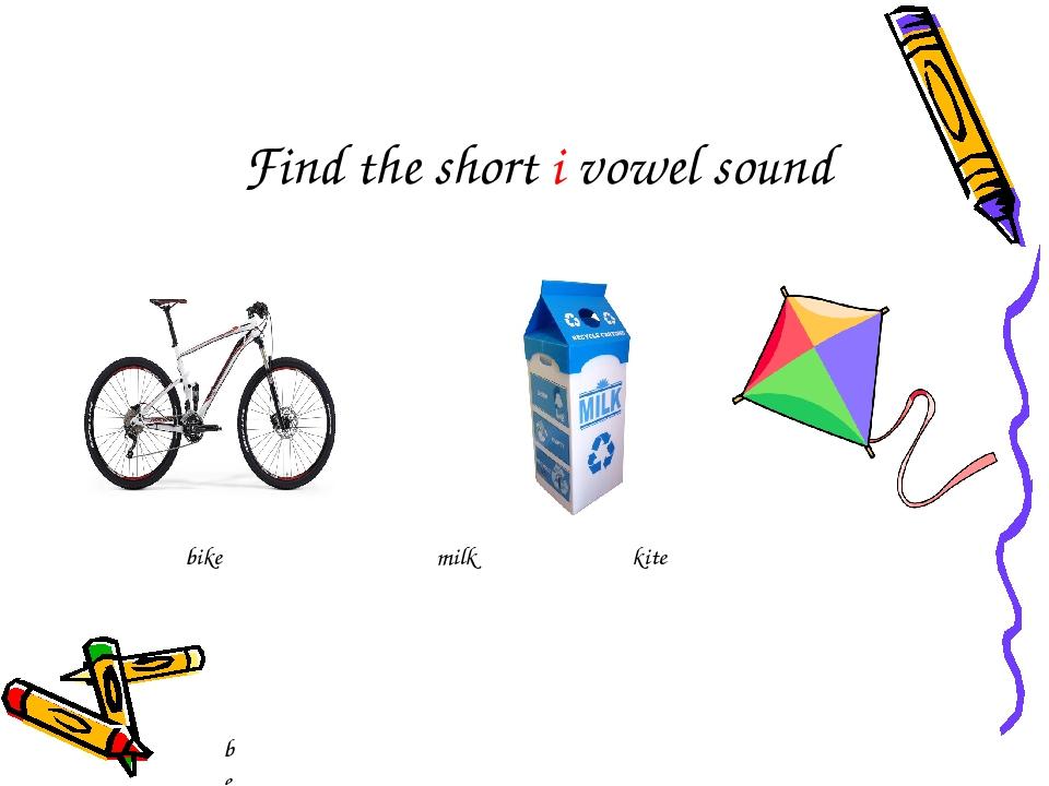 bee bike milk kite Find the short i vowel sound