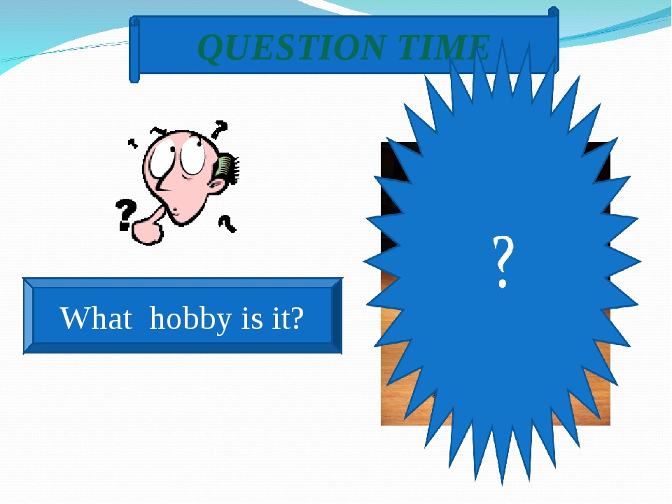 QUESTION TIME What hobby is it?