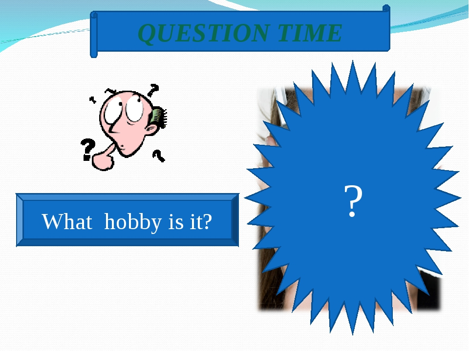QUESTION TIME What hobby is it? ?