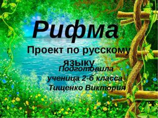 Рифма Проект по русскому языку Подготовила ученица 2-б класса Тищенко Виктория