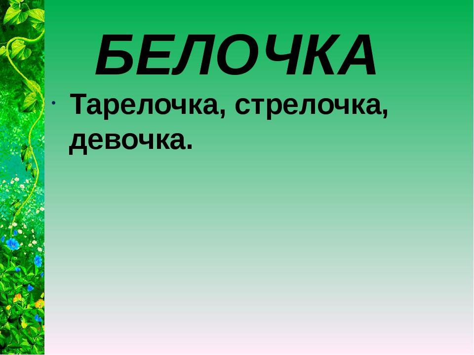 БЕЛОЧКА Тарелочка, стрелочка, девочка.