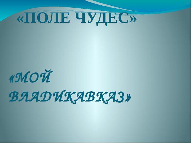 «ПОЛЕ ЧУДЕС» «МОЙ ВЛАДИКАВКАЗ»