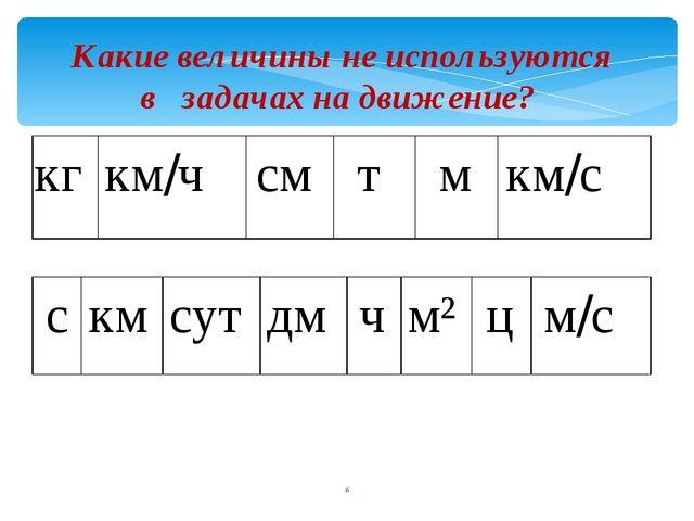 Какие величины не используются в задачах на движение? кг км/ч см т м км/с с...