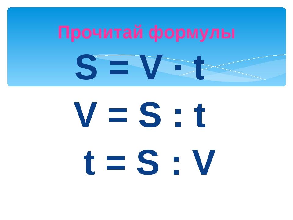 S = V · t V = S : t t = S : V Прочитай формулы