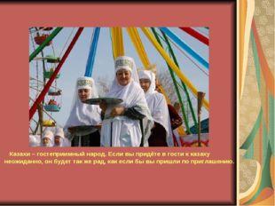 Казахи – гостеприимный народ. Если вы придёте в гости к казаху неожиданно, о