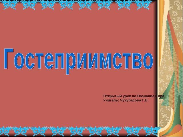 Открытый урок по Познание мира Учитель: Чукубасова Г.Е.
