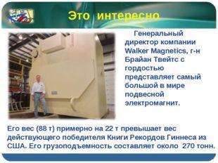 Генеральный директор компании Walker Magnetics, г-н Брайан Твейтс с гордость