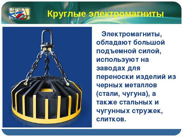 Электромагниты, обладают большой подъемной силой, используют на заводах для...