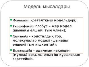 Модель мысалдары Физикада: қозғалтқыш модельдері; Географияда: глобус – жер м