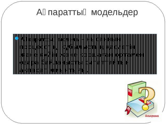 Ақпараттық модельдер Ақпараттық модель – нысанның, процесстің, құбылыстың қас...