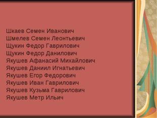 Шкаев Семен Иванович Шмелев Семен Леонтьевич Щукин Федор Гаврилович Щукин Фед